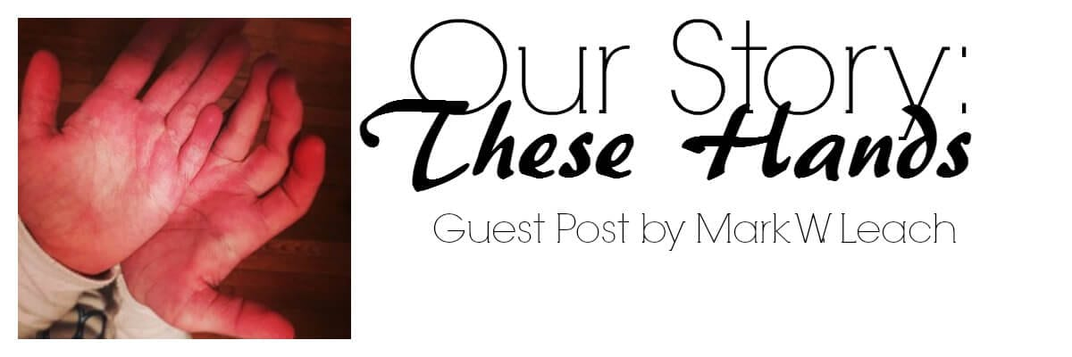 Our story: these hands. Guest Post by Mark W. Leach