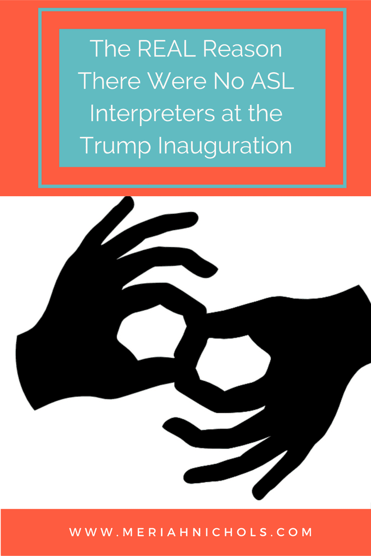 The Real Reason There Were No ASL Interpreters at the Trump Inauguration: some people think it's because Trump hates us deaf people - but that's not it