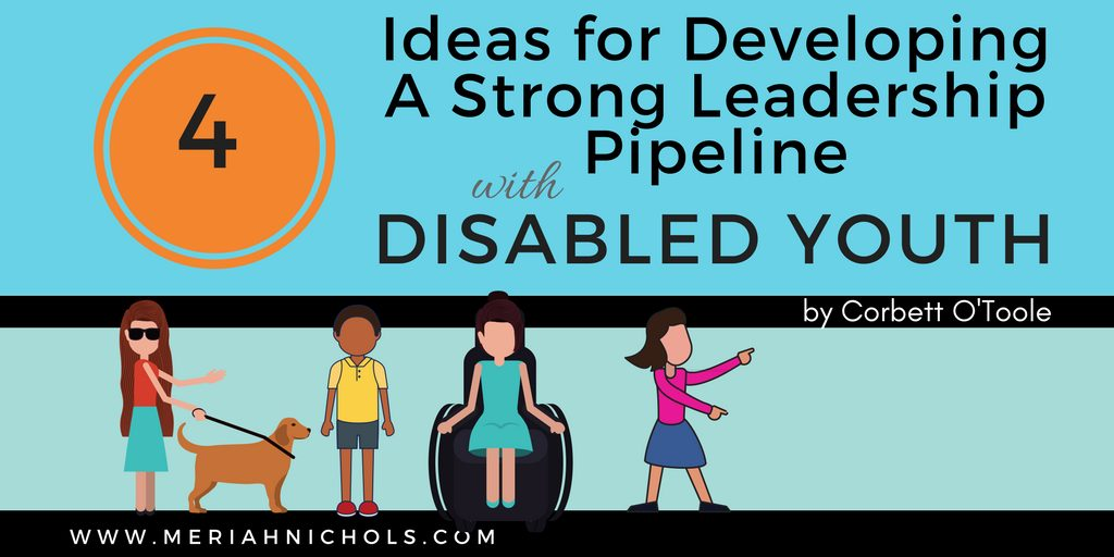 4 Ideas for Developing A Strong Leadership Pipeline with Disabled Youth, by Corbett O'Toole