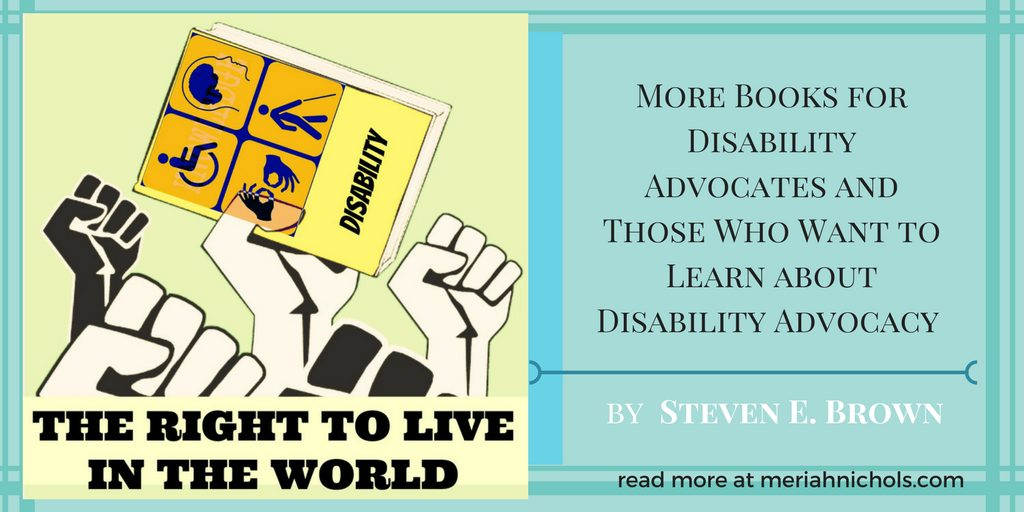 """The Right to Live in the World"":  More Books for Disability Advocates and Those Who Want to Learn about Disability Advocacy  by  Steven E. Brown"