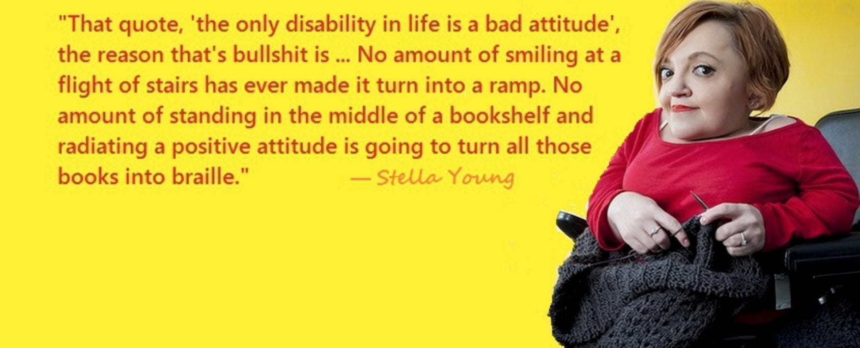 "yellow background with image of a woman sitting in a wheelchair with red hair, a red shirt and an intelligent gleam in her eye. The text reads, ""that quote, 'the only disability in life is a bad attitude:' the reason that's bullshit is... No amount of smiling at a flight of stairs has ever made it turn into a ramp. No amount of standing in the middle of a bookshelf and radiating a positive attitude is going to turn all those books into braille."" - stella young"