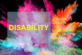 it's time to change our understanding of what disability is : image of a black background and burst of different colors, text in yellow