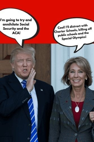 """Trump and Devos: image of Donald Trump standing next to Betsy DeVos. His speech bubble reads, """"I'm going to try and annihilate Social Security and the ACA!"""" and Betsy DeVos' speech bubble reads, """"Cool! I'll distract with charter schools, killing off public schools and the Special Olympics!"""". Both Trump and DeVos are smiling happily"""