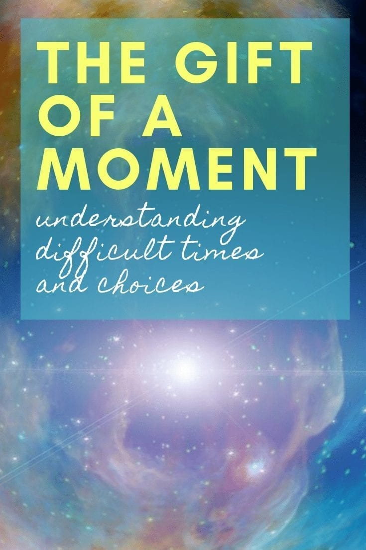 gift of a moment: understanding difficult times and choices