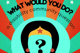 image description: red and green bursts from a yellow circle, inside is a heart with legs and cape, with thought bubble coming out with a question mark inside, text reads, what would you do? a disability community question