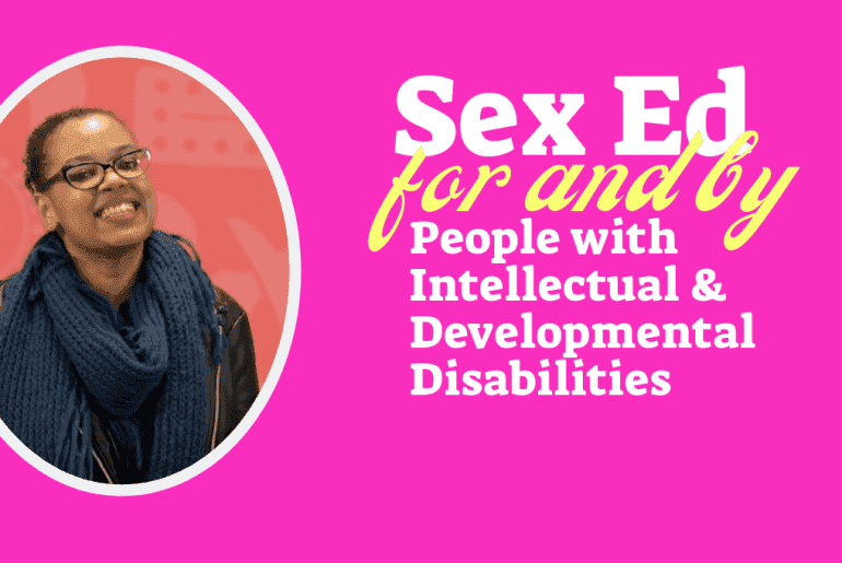 sex ed for and by people with intellectual and developmental disabilities \ image background, bright pink, a n african american woman with glasses is smiling. text reads ''sex ed for and by people with intellectual and developmental disabilities'