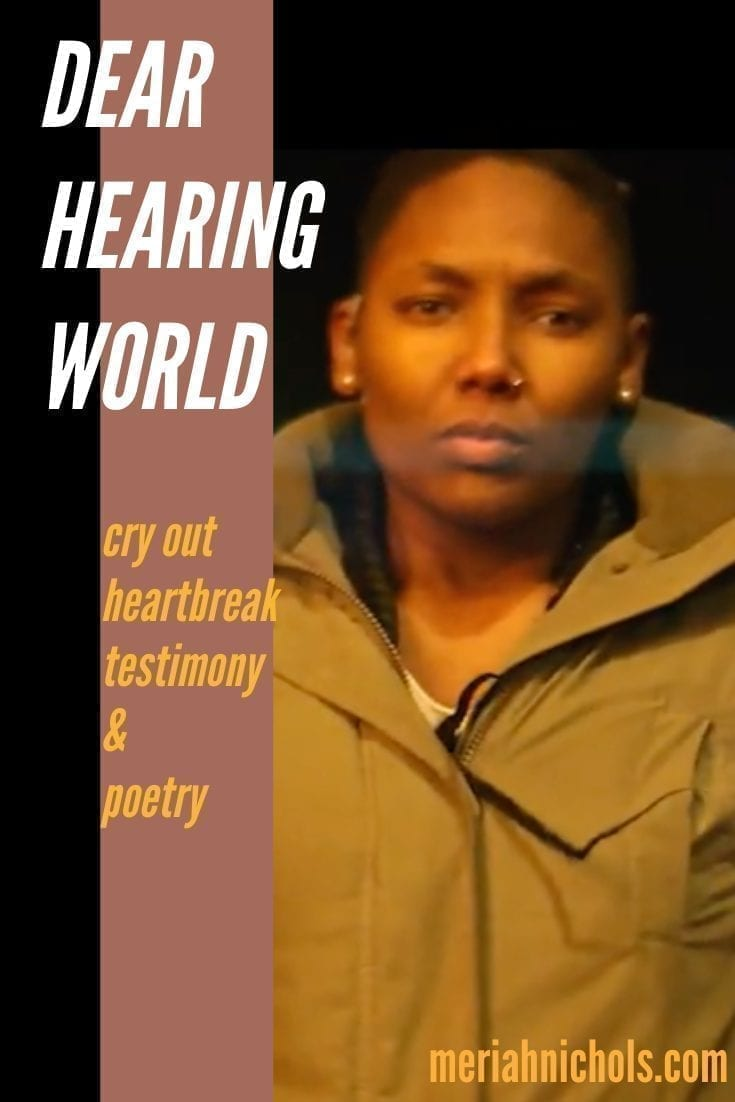 "Image: black background with a vertical tan bar. A woman of african descent looks solidly ahead, with discontent/sorry/anger. Text in white next to her reads, ""Dear Hearing World"" and below, in mustard-colored text, ""cry out, heartbreak, testimony and poetry"". ""meriahnichols.com"" is at the bottom, in mustard yellow text"