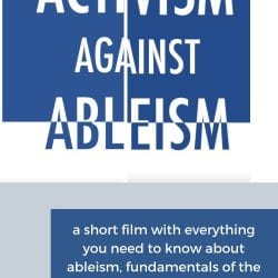 """Activism Against Ableism: a short film with everything you need to know. [Image Description: white background with a navy blue square divided in two, with large text reading """"Activism Against Ableism"""" - the text has been divided in two and the pieced back together, and the text is half in white and half in navy blue]"""