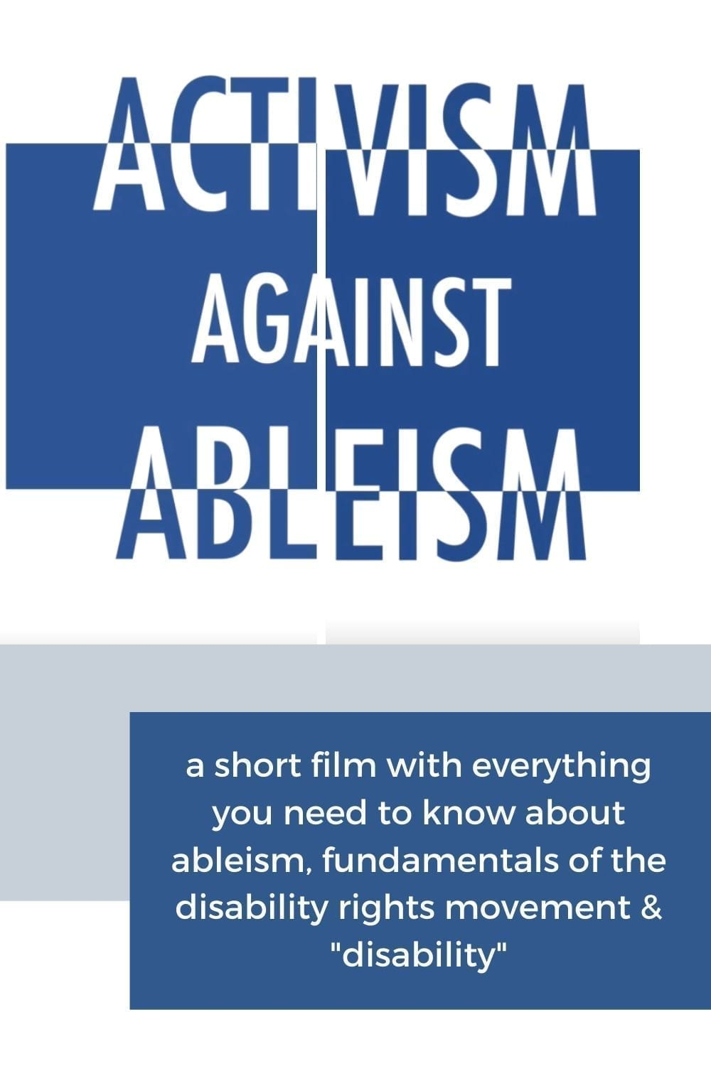 "Activism Against Ableism: a short film with everything you need to know. [Image Description: white background with a navy blue square divided in two, with large text reading ""Activism Against Ableism"" - the text has been divided in two and the pieced back together, and the text is half in white and half in navy blue]"