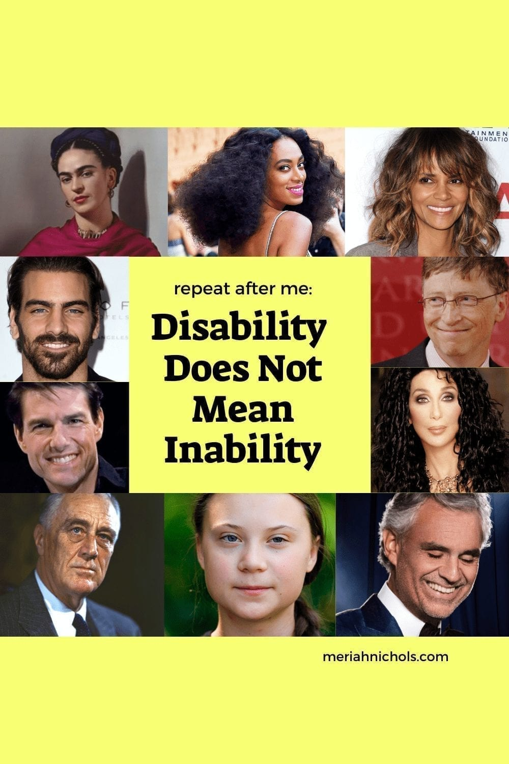 """disability does not mean inability [image description: images of famous people with disabilities frame the central text that says, """"repeat after me: disability does not mean inability"""" - the famous people are, L-R, frida kahlo, solange knowles, halle berry, bill gates, cher, andrea bocelli, greta thunberg, FDR, tom cruise, nyle dimarco]"""