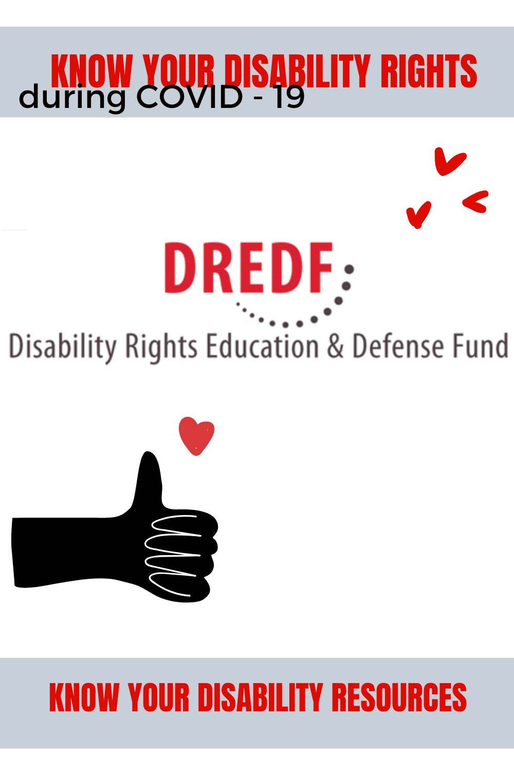 "disability resources: dredf (image of white background, dredf logo which is red text reading ""DREDF"" and black text reading ""disability rights education & defense fund""; bottom corner has a black thumbs up with a red heart over it; top right has 3 hearts and on the top of the image is a grey bar with red text that reads, ""know your disability rights * know your disability resources"" and in black below the red text, reads, ""during COVID-19"""