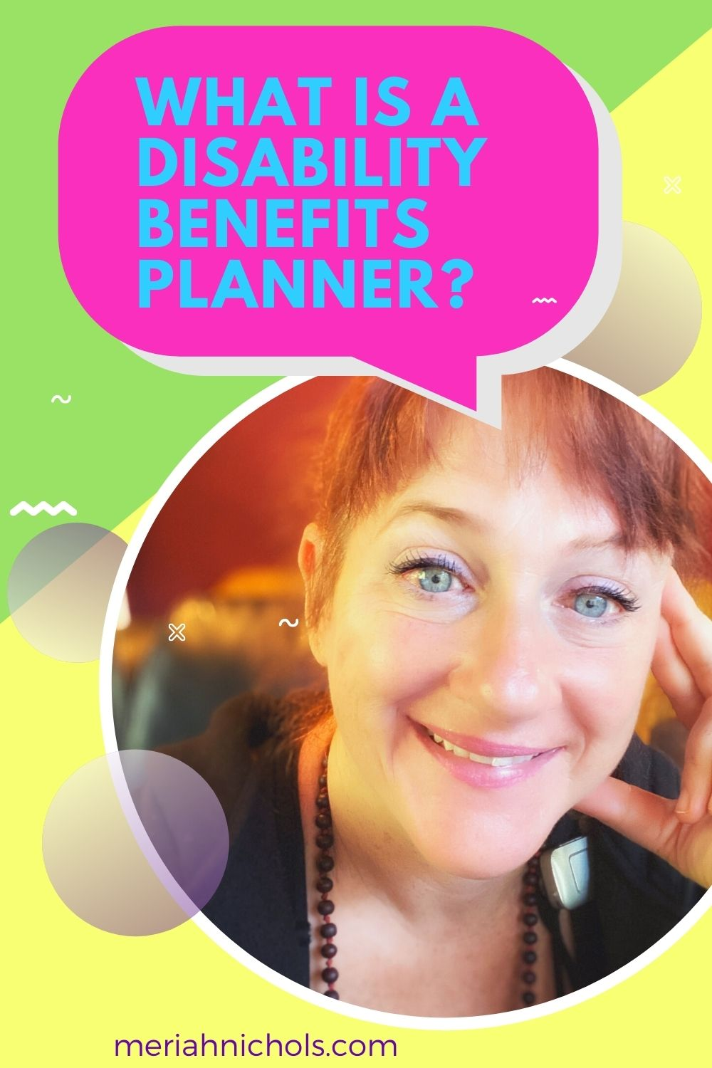 """what is a disability benefits planner: yellow and green image with pink text bubble that reads in blue, """"what is a disability benefits planner?"""" a bubble with a photo of a woman with red hair and blue eyes, white skin, propping her head up and smiling at the camera. she seems friendly. text on the. bottom reads, """"unpacking disability at meriahnichols.com"""""""