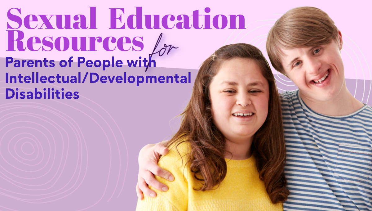 text reads, sexual education resources for parents of people with intellectual developmental disabilities, image of a white woman and man, smiling, the man appears to have Down syndrome and his arm is around the woman