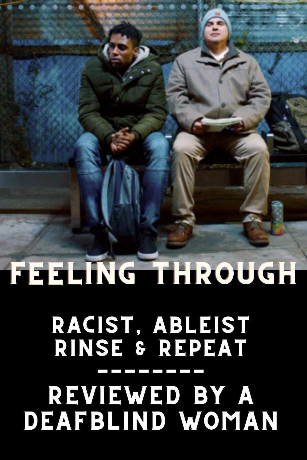 """image of two men sitting on a bench, one is black and with green hoodie, hunching over with his hands on a backpack, the other is white and in a tan jacket and hat, looking up with a half smile as he holds paper. text reads, """"feeling through, racist, ableism, rinse & repeat; reviewed by a deaf blind woman"""""""