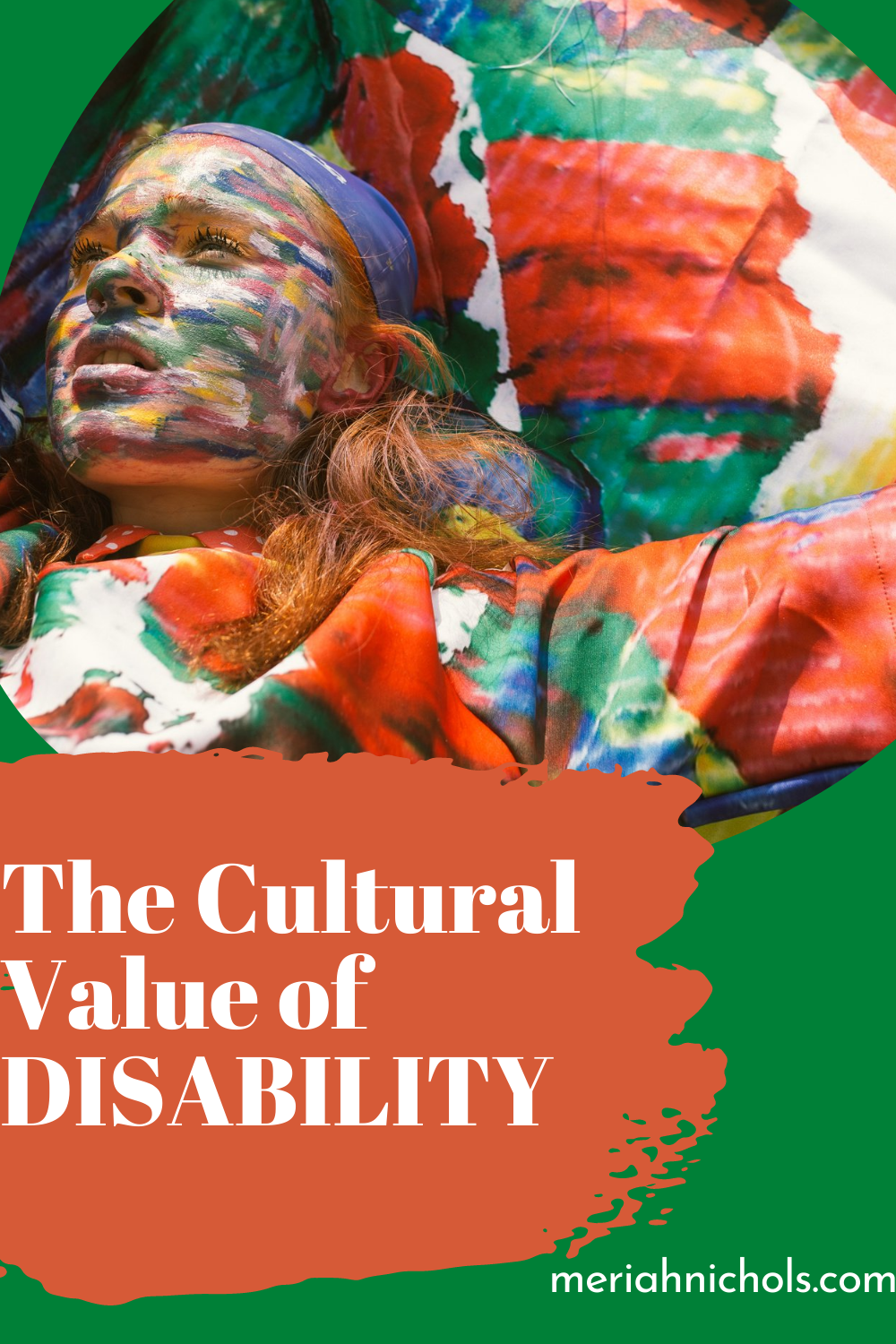 ID: cultural value of disability: a face with paint parks all over it looks up in an expression of fierce thought, arms seem outstretched with green, red and multicolored cloth on. background is green and rust red